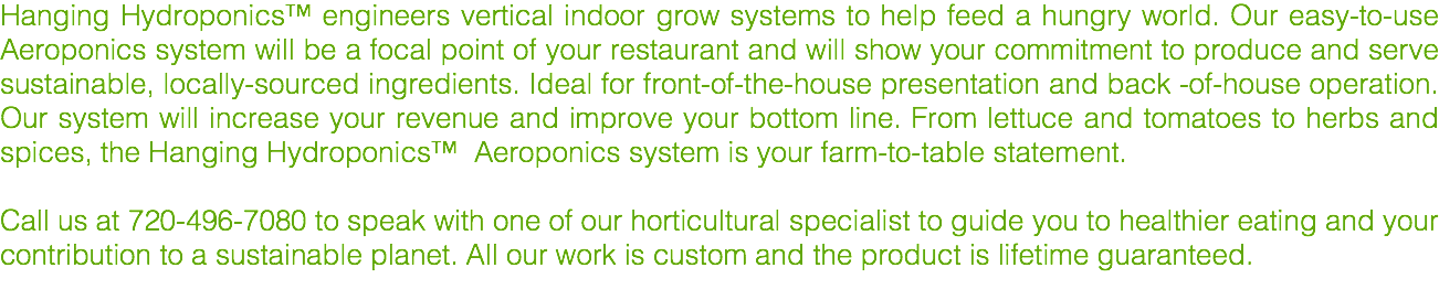 Hanging Hydroponics™ engineers vertical indoor grow systems to help feed a hungry world. Our easy-to-use Aeroponics system will be a focal point of your restaurant and will show your commitment to produce and serve sustainable, locally-sourced ingredients. Ideal for front-of-the-house presentation and back -of-house operation. Our system will increase your revenue and improve your bottom line. From lettuce and tomatoes to herbs and spices, the Hanging Hydroponics™ Aeroponics system is your farm-to-table statement. Call us at 720-496-7080 to speak with one of our horticultural specialist to guide you to healthier eating and your contribution to a sustainable planet. All our work is custom and the product is lifetime guaranteed.
