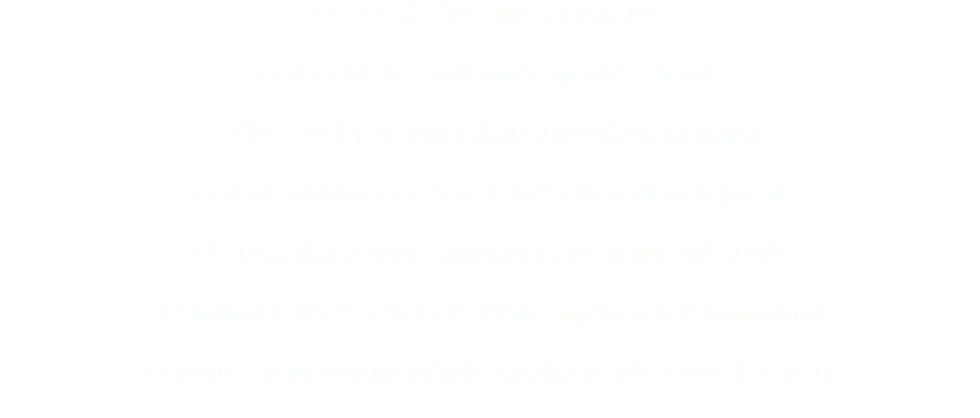 • Cost-effective and easy-to-use • Great for the back and front of the house • Uses 95% less water than conventional farming • Plants grow bigger, better, faster than they do in soil • Demonstrates your commitment to sustainable foods • Eliminates waste associated with shipping and storing food • Provides your patrons with the quality they've come to expect