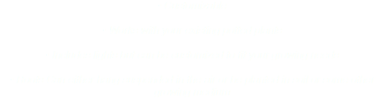 • Customizable • Works with your existing potted plants • Includes lights but can be customized to fit your growing needs • Roots Can either hang suspended in the air or be planted in soil or some other growing medium